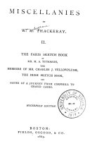Miscellanies: The Paris sketch book. Memoirs of Mr. Charles J. Yellowplush. The Irish sketch book. Notes of a journey from Cornhill to Grand Cairo