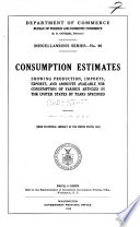 Consumption Estimates Showing Production Imports Exports And Amounts Available For Consumption Of Various Articles In The United States By Years Specified