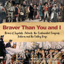 Braver Than You and I   Stories of Loyalists  Patriots  the Continental Congress  Soldiers and the Valley Forge   American Revolution Grades 3 5   U S  Revolution   Founding History