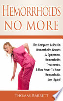 """Hemorrhoids No More: The Complete Guide On Hemorrhoids Causes & Symptoms, Hemorrhoids Treatments, & How Never To Have Hemorrhoids Ever Again!"" by Thomas Barrett"