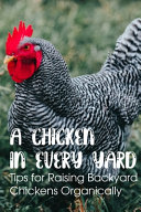 A Chicken In Every Yard Tips For Raising Backyard Chickens Organically