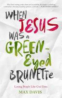 When Jesus Was a Green-Eyed Brunette: Loving People Like God ...