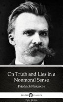On Truth and Lies in a Nonmoral Sense by Friedrich Nietzsche - Delphi Classics (Illustrated)