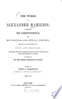 The works of Alexander Hamilton  compris  his corresp  and his polit  and official writings  excl  of the federalist  civil and military  Ed  by John C  Hamilton