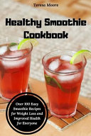 Healthy Smoothie Cookbook Over 100 Easy Smoothie Recipes For Weight Loss And Improved Health For Everyone
