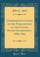 Comprehensive Index Of The Publications Of The United States Government 1889 1893 Classic Reprint