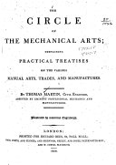 The Circle of the Mechanical Arts  Containing Practical Treatises on the Various Manual Arts  Trades  and Manufactures
