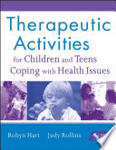 """Therapeutic Activities for Children and Teens Coping with Health Issues"" by Robyn Hart, Judy Rollins"