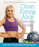 Clean Eating Alice Everyday Fitness: Train smart, eat well and get the body you love Pdf/ePub eBook