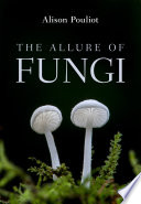 """The Allure of Fungi"" by Alison Pouliot"