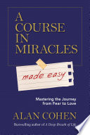 """A Course in Miracles Made Easy: Mastering the Journey from Fear to Love"" by Alan Cohen"