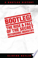 Bootleg  The Rise And Fall Of The Secret Recording Industry