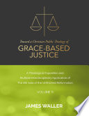 Toward a Christian Public Theology of Grace based Justice   A Theological Exposition and Multiple Interdisciplinary Application of the 6th Sola of the Unfinished Reformation   Volume 9