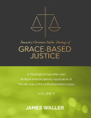 Toward a Christian Public Theology of Grace-based Justice - A Theological Exposition and Multiple Interdisciplinary Application of the 6th Sola of the Unfinished Reformation - Volume 9 Pdf/ePub eBook