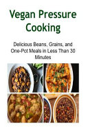 Vegan Pressure Cooking  Delicious Beans  Grains  and One Pot Meals in Less Than Book
