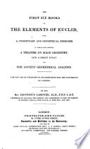 The First Six Books Of The Elements Of Euclid With A Commentary And Geometrical Exercises To Which Are Annexed A Treatise On Solid Geometry And A Short Essay On The Ancient Geometrical Analysis By D Lardner