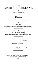 The Maid of Orleans Or la Pucelle of Voltaire Translated Into English Verse with Notes with Notes, Explanatory, Critical, Historical and Biographical by W.H. Ireland, Member of the Atheneum of Sciences and Arts at Paris. Volume First[-second]