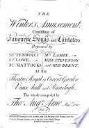 The Winter's Amusement. Consisting of Favourite Songs and Cantatas Performed ... at the Theatre Royal in Convent Garden Vaux-Hall and Ranelagh