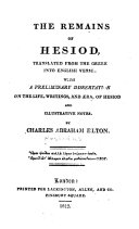 The Remains of Hesiod  Translated     Into English Verse  with a Preliminary Dissertation on the Life  Writings and   ra of Hesiod  and Illustrative Notes by Charles Abraham Elton