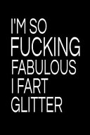 I m So Fucking Fabulous I Fart Glitter  Blank Lined Notebook and Funny Journal Gag Gift for Coworkers and Colleagues  Black Cover