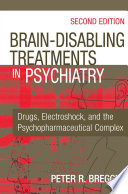 """""""Brain-Disabling Treatments in Psychiatry: Drugs, Electroshock, and the Psychopharmaceutical Complex, Second Edition"""" by Peter R. Breggin, MD"""