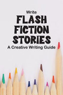 Write Flash Fiction Stories A Creative Writing Guide