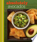 """Absolutely Avocados: 80 Amazing Avocado Recipes for Every Meal of the Day"" by Gaby Dalkin"