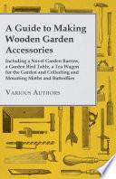 A Guide to Making Wooden Garden Accessories   Including a Novel Garden Barrow  a Garden Bird Table  a Tea Wagon for the Garden and Collecting and Mo