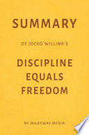 Summary of Jocko Willink   s Discipline Equals Freedom by Milkyway Media