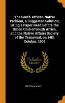The South African Native Problem  a Suggested Solution  Being a Paper Read Before the Union Club of South Africa  and the Native Affairs Society of the Transvaal  on 14th October  1909