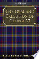 The Trial And Execution Of George Vi Book PDF