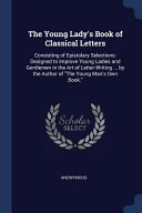 The Young Lady s Book of Classical Letters  Consisting of Epistolary Selections  Designed to Improve Young Ladies and Gentlemen in the Art of Letter W