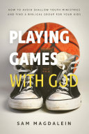 Playing Games with God  How to Avoid Shallow Youth Ministries and Find a Biblical Group for Your Kids