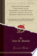 Questions and Answers, Explanatory of the Government of the Methodist Episcopal Church, and of the Methodist Protestant Church  : Containing the Causes Which Produced the Secession of the Latter From the Former (Classic Reprint)