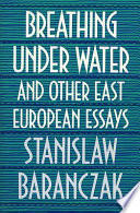 Breathing Under Water and Other East European Essays
