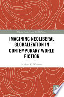 Imagining Neoliberal Globalization In Contemporary World Fiction