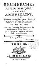 Recherches philosophiques sur les Américains, ou Mémoires intéressants pour servir à l'histoire de l'espece humaine, par mr. de P***. Avec une Dissertation sur l'Amérique & les Américains, par dom Pernety, et la Défense de l'auteur des Recherches contre cette Dissertation