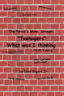 One Parent's Story, Struggle ''Teenagers'' What Was I Thinking!