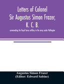 Letters of Colonel Sir Augustus Simon Frazer, K. C. B. Commanding the Royal Horse Artillery in the Army Under Wellington. Written During the Peninsular and Waterloo Campaigns