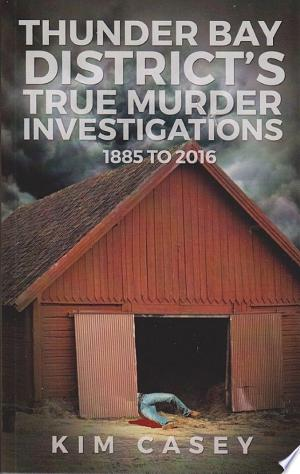 Download Thunder Bay District's True Murder Investigations 1885-2016 Free Books - Dlebooks.net