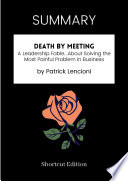 SUMMARY - Death By Meeting: A Leadership Fable… About Solving The Most Painful Problem In Business By Patrick Lencioni