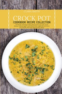 Crock Pot Cookbook Recipe Collection  50 Mouth watering Recipes that Anyone Can Cook  Avoid Disease  Reduce Sugar in Your Blood  Lose Weight Fast and