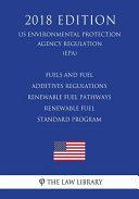 Fuels and Fuel Additives Regulations - Renewable Fuel Pathways - Renewable Fuel Standard Program (Us Environmental Protection Agency Regulation) (Epa) (2018 Edition)