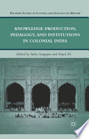 Knowledge Production Pedagogy And Institutions In Colonial India