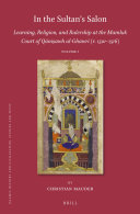 In the Sultan   s Salon  Learning  Religion  and Rulership at the Mamluk Court of Q  ni   awh al Ghawr    r  1501   1516   2 vols
