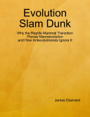 Evolution Slam Dunk  Why the Reptile Mammal Transition Proves Macroevolution and How Antievolutionists Ignore It