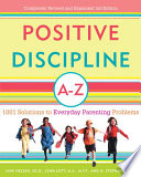 """Positive Discipline A-Z: 1001 Solutions to Everyday Parenting Problems"" by Jane Nelsen, Ed.D., Lynn Lott, H. Stephen Glenn"