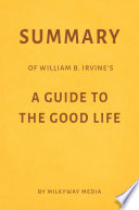 Summary of William B  Irvine   s A Guide to the Good Life by Milkyway Media