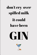 Don't Cry Over Spilled Milk It Could Of Been Have Gin