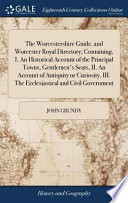 The Worcestershire Guide, and Worcester Royal Directory; Containing, I. an Historical Account of the Principal Towns, Gentlemen's Seats, II. an Account of Antiquity Or Curiosity. III. the Ecclesiastical and Civil Government